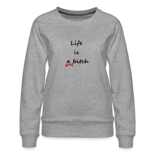 Life Is My Bitch - Sweat ras-du-cou Premium Femme