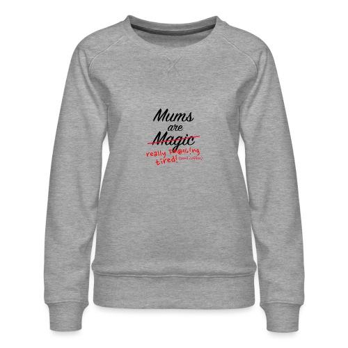 Mums are Magic ... really F * @%! Ng tired! - Women's Premium Sweatshirt