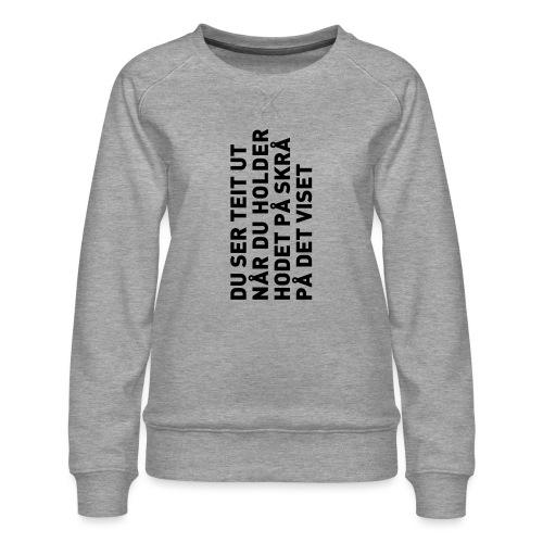 Du ser teit ut... - Premium-genser for kvinner