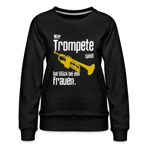 Wer Trompete spielt hat Glück bei den Frauen - Frauen Premium Pullover
