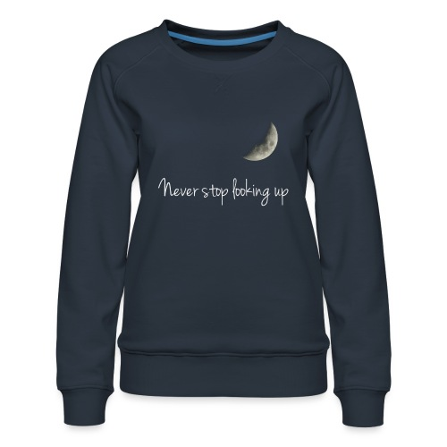 Never stop looking up - Women's Premium Sweatshirt