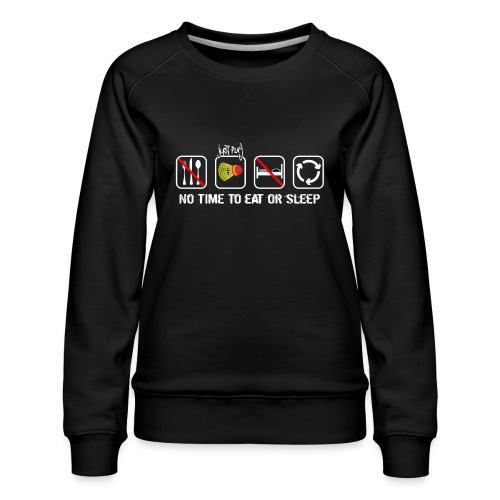 No time to eat or sleep. Just Crossminton - Women's Premium Sweatshirt