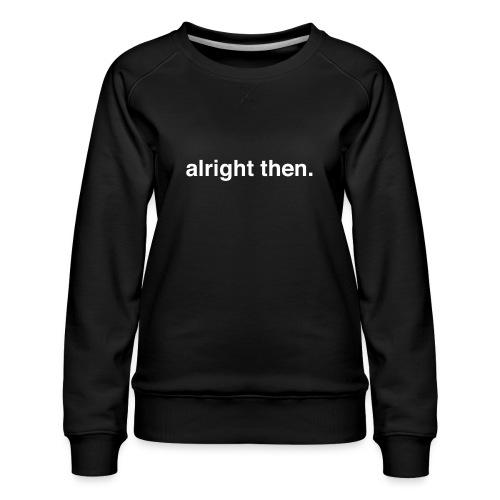 alright then. - Women's Premium Sweatshirt