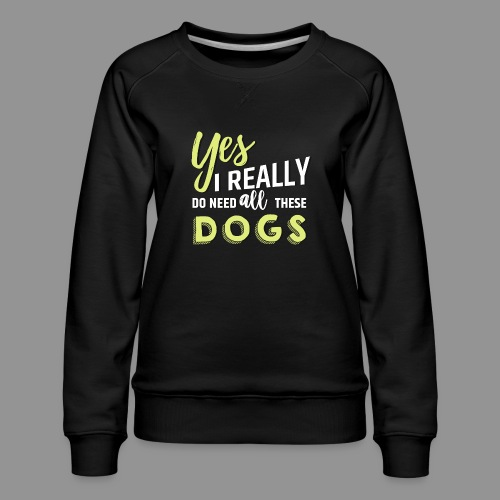 Yes, I really do need all these dogs - Women's Premium Sweatshirt