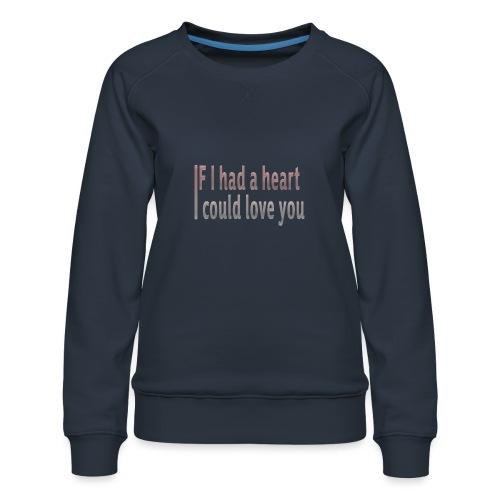 if i had a heart i could love you - Women's Premium Sweatshirt