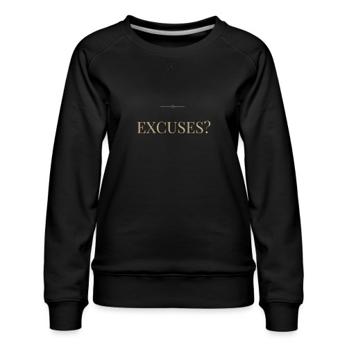EXCUSES? Motivational T Shirt - Women's Premium Sweatshirt