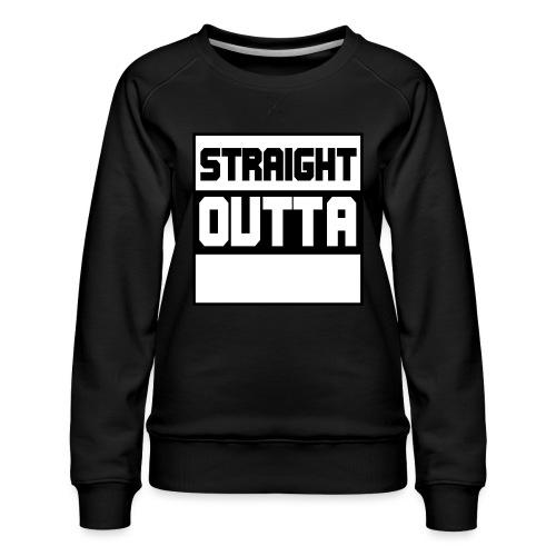lav selv dit eget STRAIGHT OUTTA STATEMENT - Dame premium sweatshirt