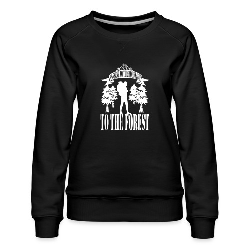 I m going to the mountains to the forest - Women's Premium Sweatshirt