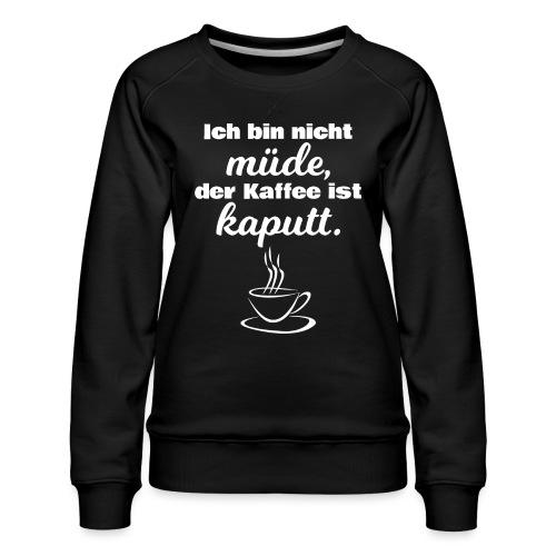 Ich bin nicht müde, der Kaffee ist kaputt. - Frauen Premium Pullover