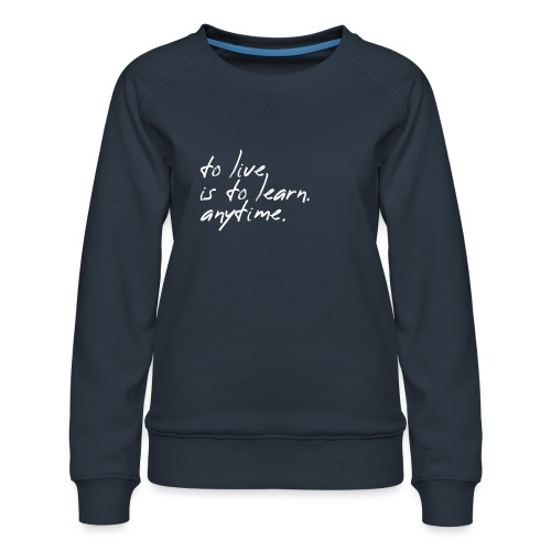 to live is to learn. anytime. - Frauen Premium Pullover