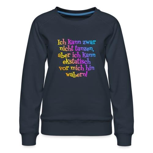 Nicht tanzen aber ekstatisch wabern - Frauen Premium Pullover
