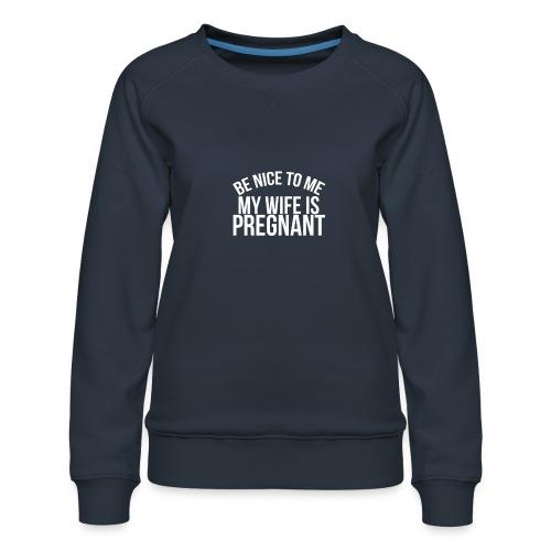 Be nice to me my wife is pregnant - Women's Premium Sweatshirt