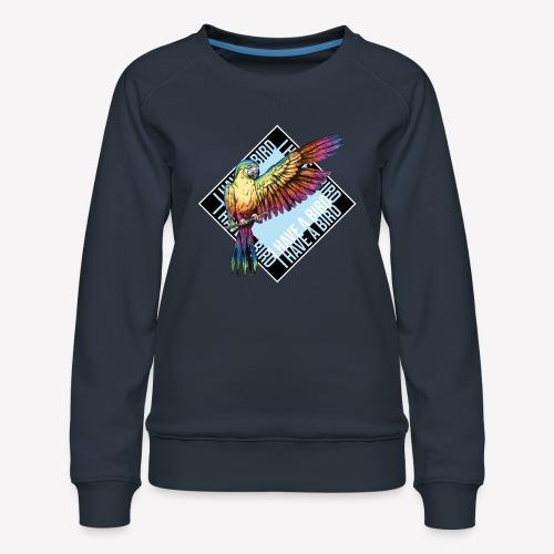 I have a bird - Papagei - Frauen Premium Pullover