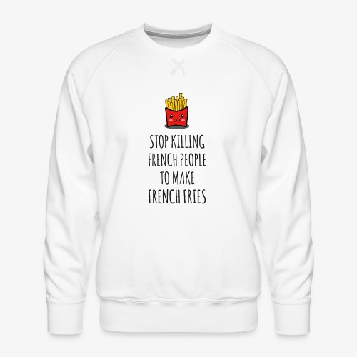 Stop killing french people to make french fries - Männer Premium Pullover