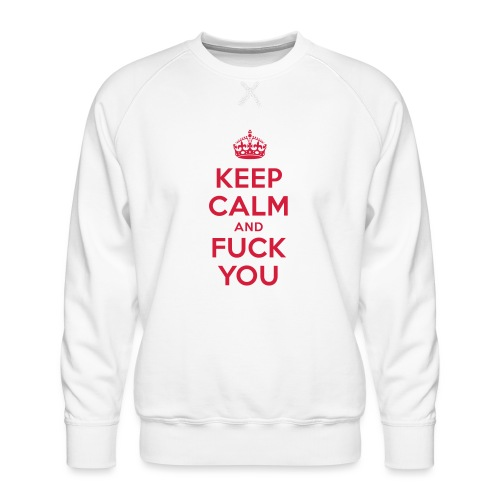 keep calm and fuck you - Männer Premium Pullover