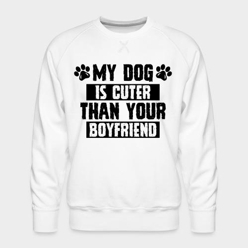 MY DOG IS CUTER THAN YOUR BOYFRIEND - Männer Premium Pullover