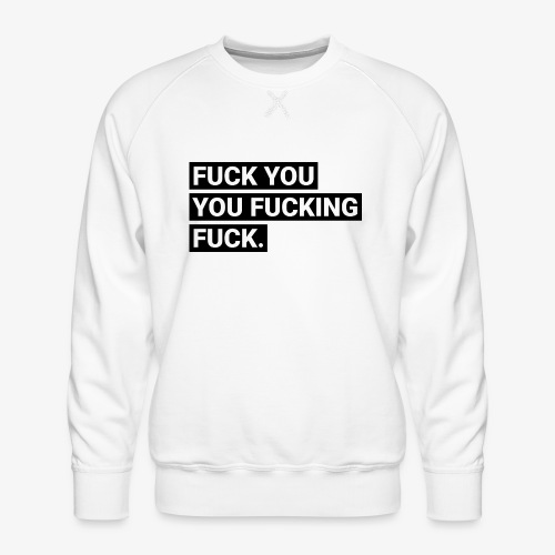 Fuck you you fucking fuck - Männer Premium Pullover