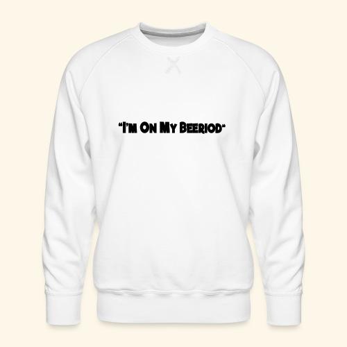IM ON MY BEERIOD - Men's Premium Sweatshirt