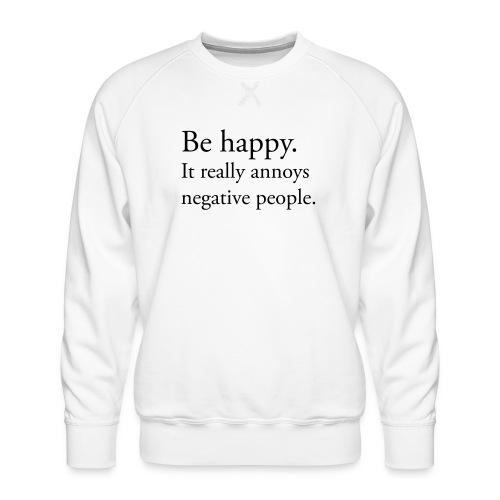 Be happy. It really annoys negative people. - Premiumtröja herr
