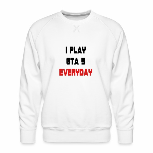 I play GTA 5 Everyday! - Mannen premium sweater