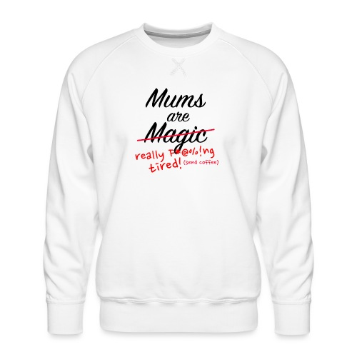 Mums are Magic ... really F * @%! Ng tired! - Men's Premium Sweatshirt