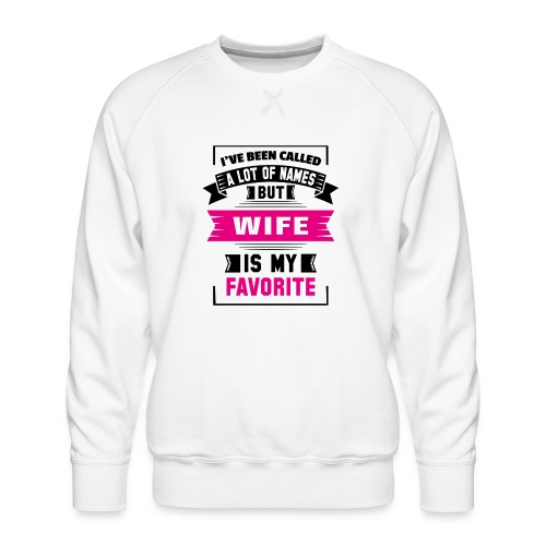 I've Been Called A Lot Of Names But Wife Is My Fa - Men's Premium Sweatshirt