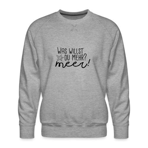 Was willst du mehr? Meer! - Männer Premium Pullover