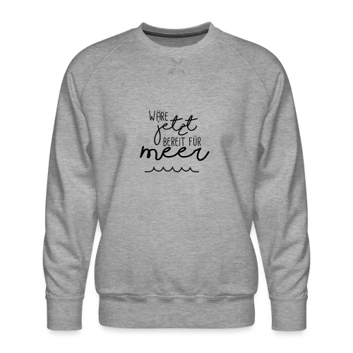Wäre jetzt bereit für Meer - Männer Premium Pullover