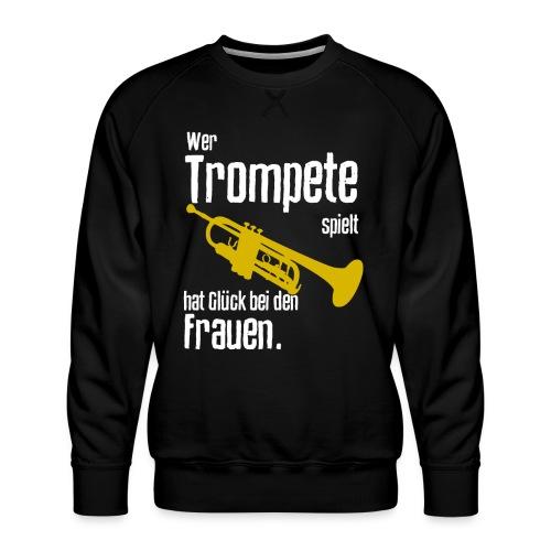 Wer Trompete spielt hat Glück bei den Frauen - Männer Premium Pullover