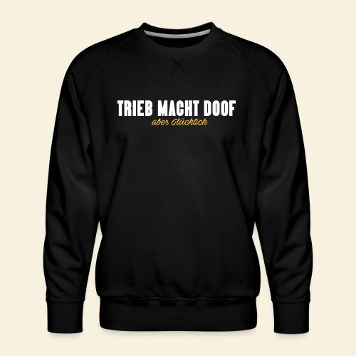 Trieb macht Doof - aber glücklich - Männer Premium Pullover