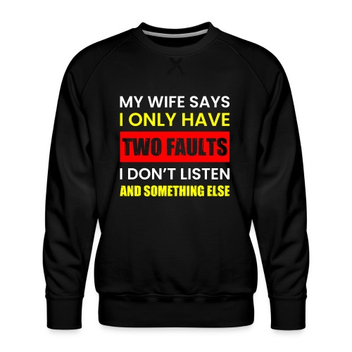 MY WIFE SAYS I ONLY TWO FAULTS - Männer Premium Pullover