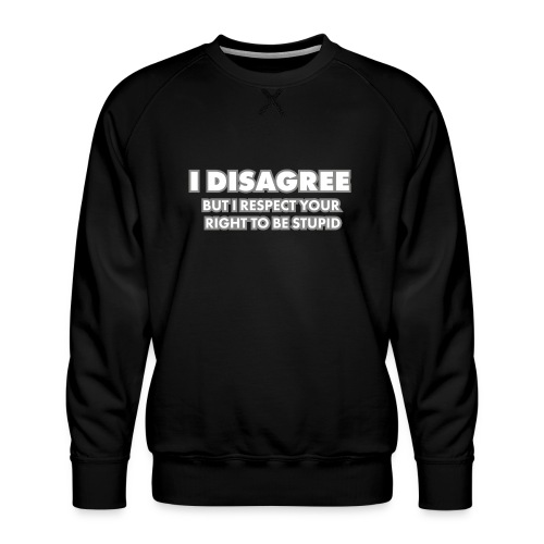 I disagree - but I respect your right to be stupid - Premiumtröja herr