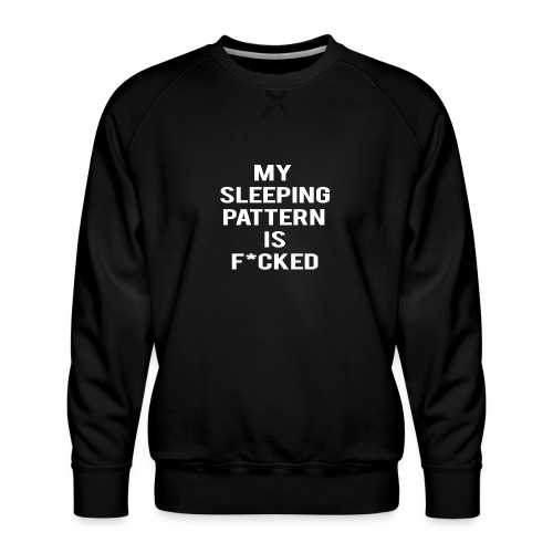 My sleeping pattern is f*cked - Men's Premium Sweatshirt
