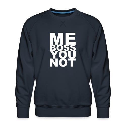 Me Boss You Not - Men's Premium Sweatshirt