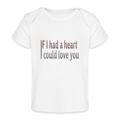 if i had a heart i could love you - Organic Baby T-Shirt