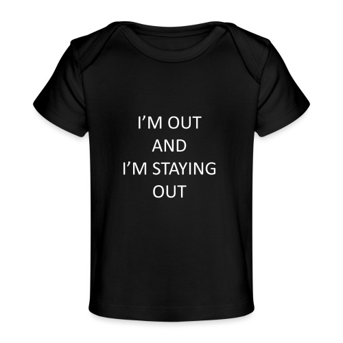 I'm out and I'm staying out - Organic Baby T-Shirt