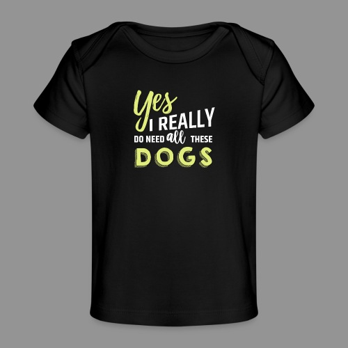 Yes, I really do need all these dogs - Organic Baby T-Shirt