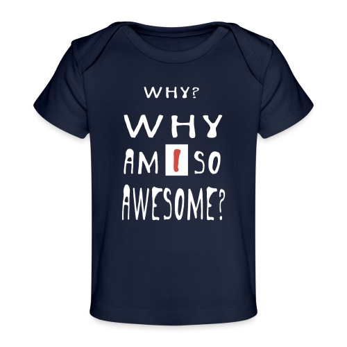 WHY AM I SO AWESOME? - Organic Baby T-Shirt
