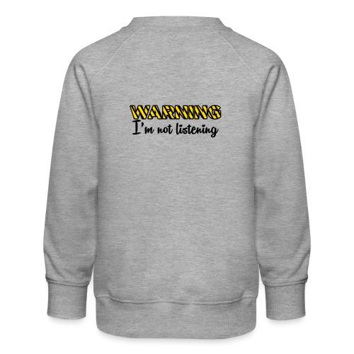 Warning Im not listening! - Kids' Premium Sweatshirt
