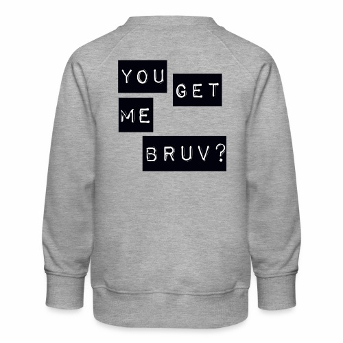 You get me bruv - Kids' Premium Sweatshirt