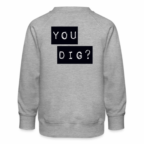 You Dig - Kids' Premium Sweatshirt