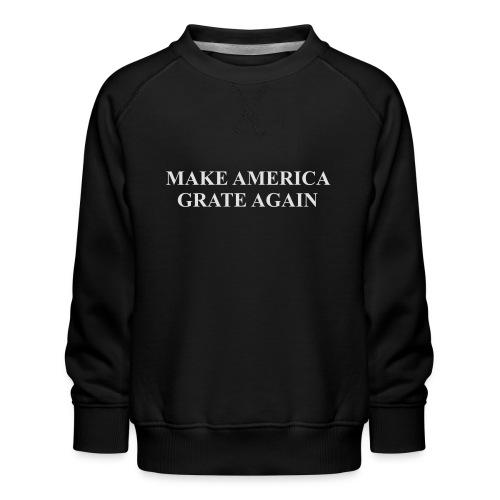 Make America Grate Again - Kids' Premium Sweatshirt