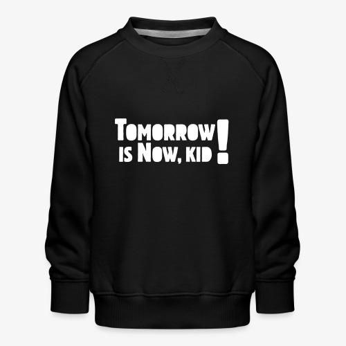 Tomorrow Is Now, Kid! Logo - Kids' Premium Sweatshirt