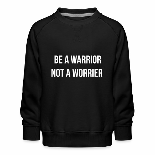 be a warrior not a worrier - Kinderen premium sweater