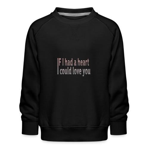 if i had a heart i could love you - Kids' Premium Sweatshirt