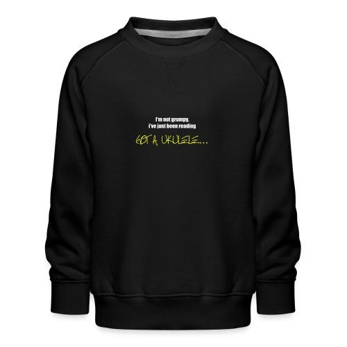 Got A Ukulele Grumpy - Kids' Premium Sweatshirt