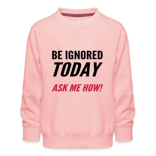 Be Ignored Today - Kids' Premium Sweatshirt