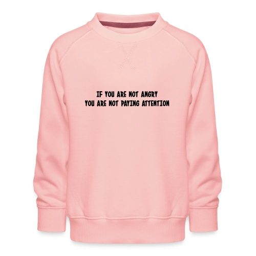 If you are not angry you are not paying attention - Kids' Premium Sweatshirt