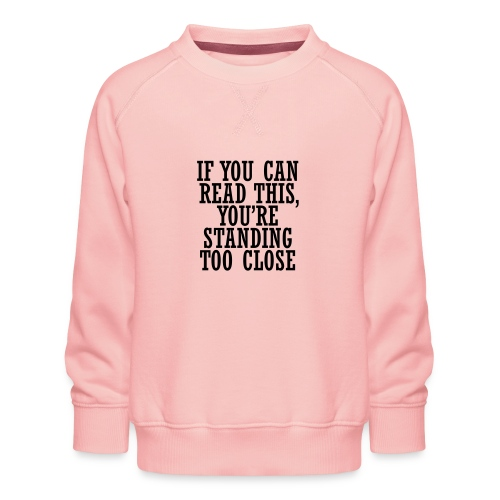 If you can, read this, you're standing too close - Kids' Premium Sweatshirt