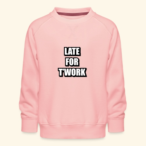 LATE FOR T WORK - Kids' Premium Sweatshirt